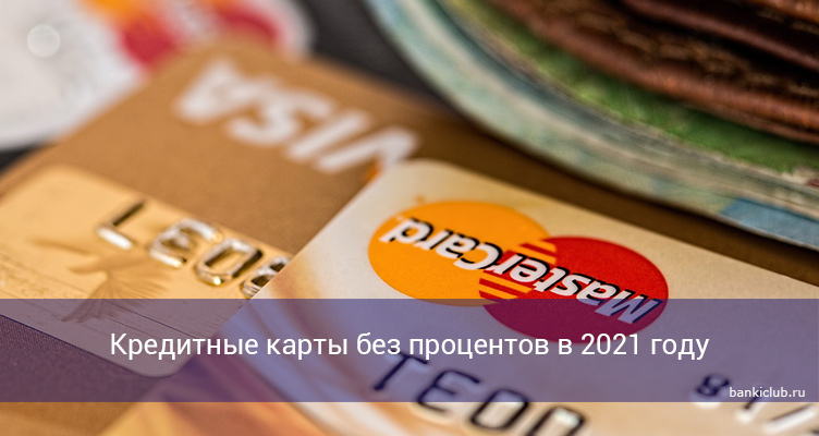 Кредитные карты без процентов в 2021 году