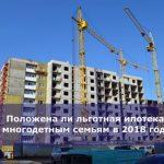 Положена ли льготная ипотека многодетным семьям в 2018 году