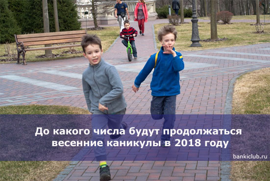 До какого числа будут продолжаться весенние каникулы в 2018 году