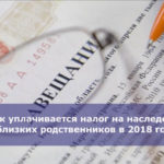 Как уплачивается налог на наследство близких родственников в 2018 году