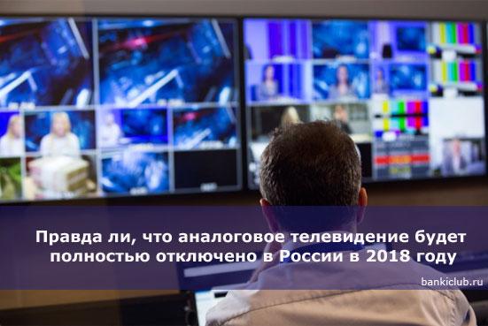 Правда ли, что аналоговое телевидение будет полностью отключено в России в 2018 году