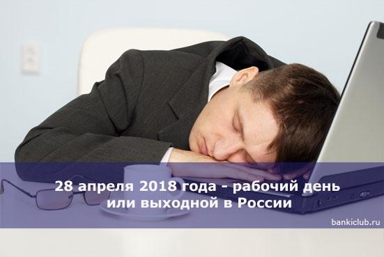 28 апреля 2018 года - рабочий день или выходной в России