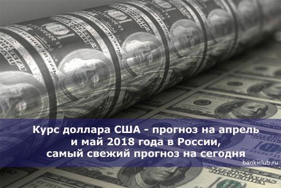 Курс доллара США - прогноз на апрель и май 2018 года в России, самый свежий прогноз на сегодня