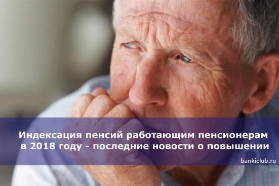 Индексация пенсий работающим пенсионерам в 2018 году - последние новости о повышении