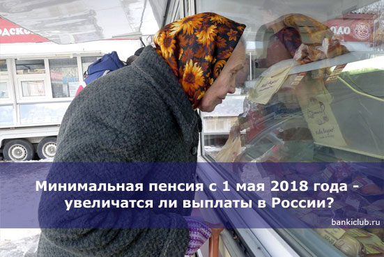 Минимальная пенсия с 1 мая 2018 года - увеличатся ли выплаты в России?