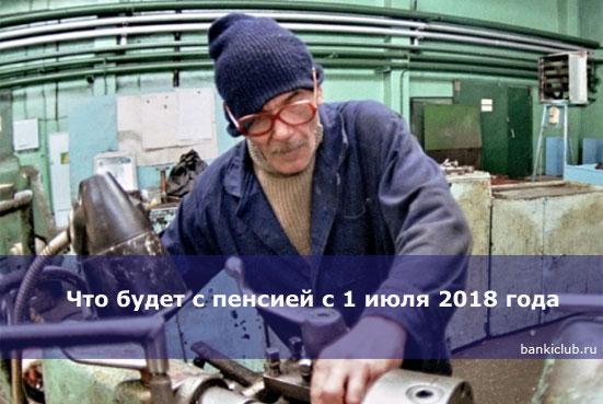 Что будет с пенсией с 1 июля 2018 года