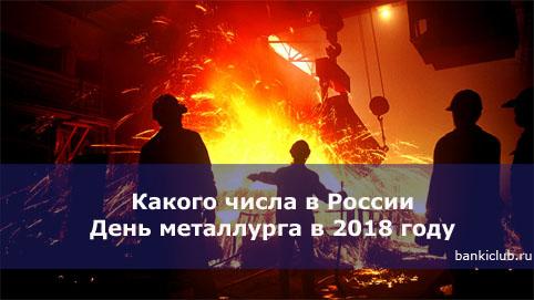 Какого числа в России День металлурга в 2018 году