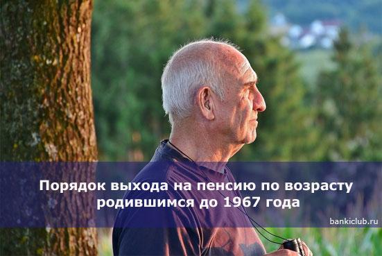 Порядок выхода на пенсию по возрасту родившимся до 1967 года