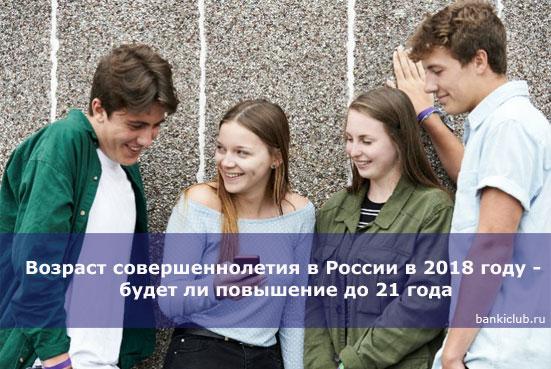 Возраст совершеннолетия в России в 2018 году - будет ли повышение до 21 года