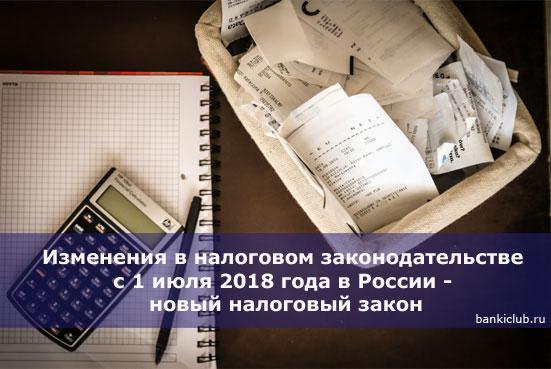 Изменения в налоговом законодательстве с 1 июля 2018 года в России - новый налоговый закон