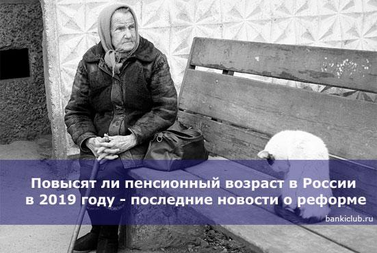 Повысят ли пенсионный возраст в России в 2019 году - последние новости о реформе