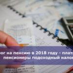 Налог на пенсию в 2018 году — платят ли пенсионеры подоходный налог
