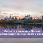 Доплата к пенсии в Москве неработающим пенсионерам в 2018 году