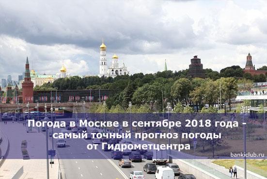 Погода в Москве в сентябре 2018 года - самый точный прогноз погоды от Гидрометцентра