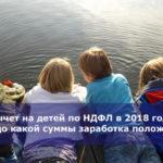 Вычет на детей по НДФЛ в 2018 году — до какой суммы заработка положен