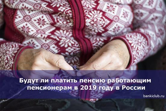 Будут ли платить пенсию работающим пенсионерам в 2020 году в России