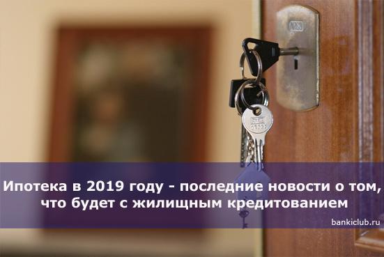 Ипотека в 2019 году - последние новости о том, что будет с жилищным кредитованием