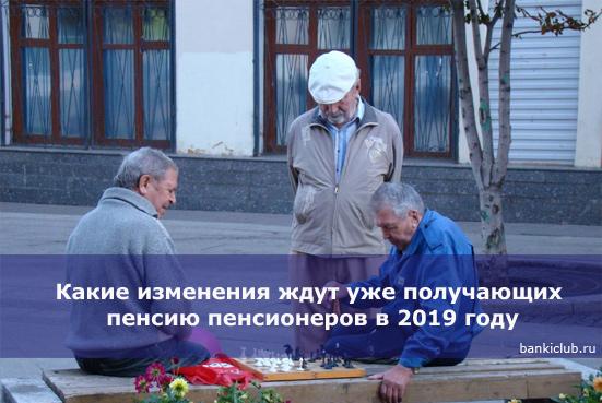 Какие изменения ждут уже получающих пенсию пенсионеров в 2019 году