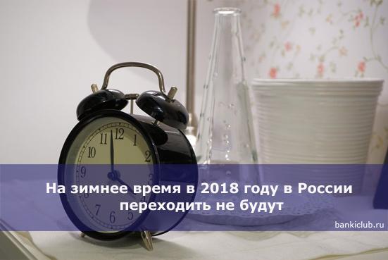 На зимнее время в 2018 году в России переходить не будут