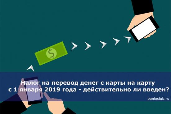 Налог на перевод денег с карты на карту с 1 января 2019 года - действительно ли введен?