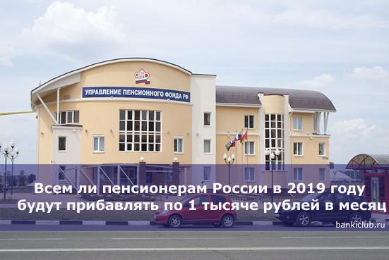 Всем ли пенсионерам России в 2019 году будут прибавлять по 1 тысяче рублей в месяц