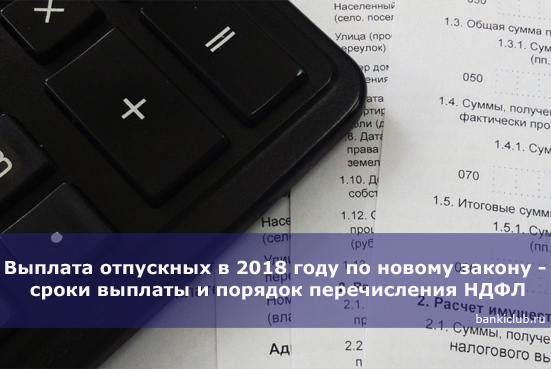 Выплата отпускных в 2018 году по новому закону - сроки выплаты и порядок перечисления НДФЛ