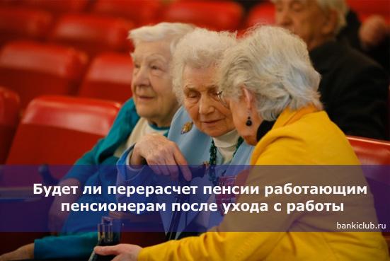 Будет ли перерасчет пенсии работающим пенсионерам после ухода с работы