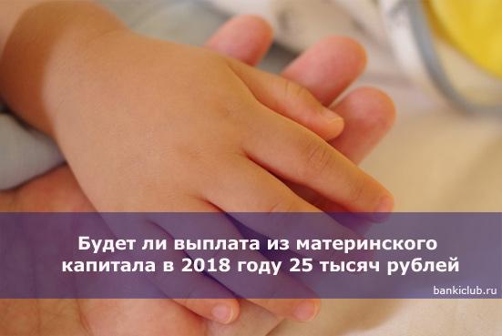 Будет ли выплата из материнского капитала в 2018 году 25 тысяч рублей