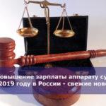 Повышение зарплаты аппарату суда в 2019 году в России — свежие новости