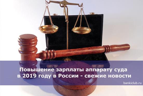 Повышение зарплаты аппарату суда в 2019 году в России - свежие новости