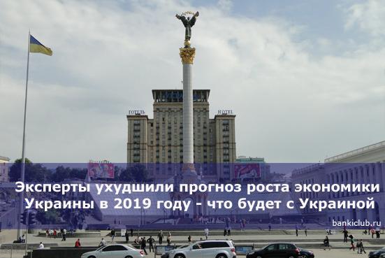 Эксперты ухудшили прогноз роста экономики Украины в 2019 году - что будет с Украиной