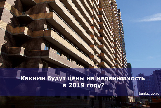 Какими будут цены на недвижимость в 2019 году?