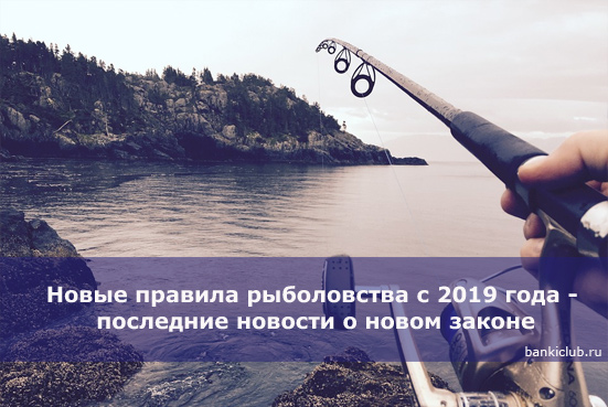 Новые правила рыболовства с 2019 года - последние новости о новом законе