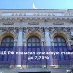 ЦБ РФ повысил ключевую ставку до 7,75%