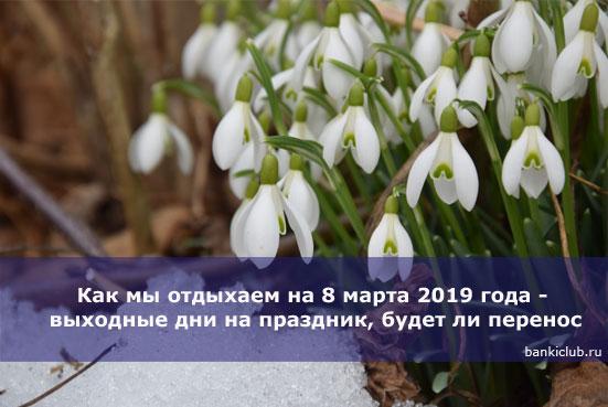 Как мы отдыхаем на 8 марта 2019 года - выходные дни на праздник, будет ли перенос