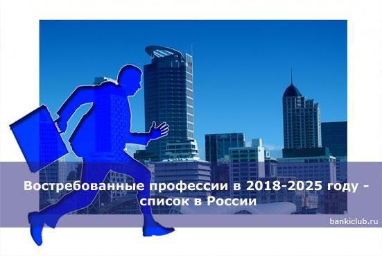Востребованные профессии в 2018-2025 году - список в России