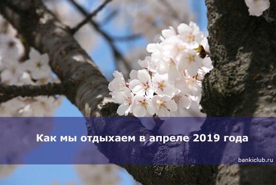 Как мы отдыхаем в апреле 2019 года - официальные выходные по производственному календарю