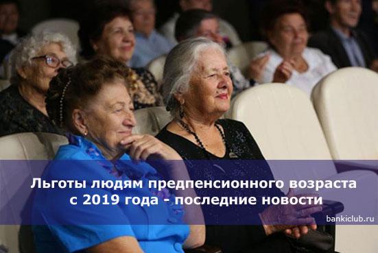 Льготы людям предпенсионного возраста с 2019 года - последние новости