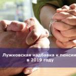 Лужковская надбавка к пенсии в 2019 году