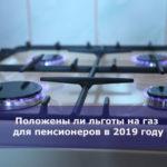 Положены ли льготы на газ для пенсионеров в 2019 году