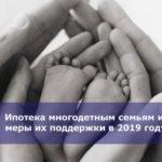 Ипотека многодетным семьям и меры их поддержки в 2019 году