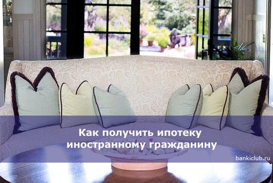 Как получить ипотеку иностранному гражданину