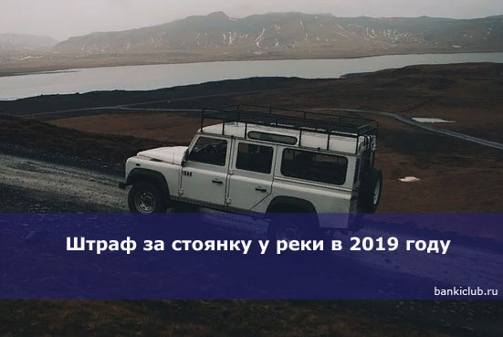 Штраф за стоянку у реки в 2019 году