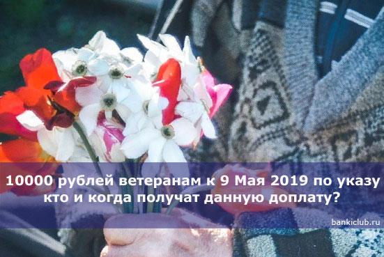 Выплата 10000 рублей ветеранам к 9 Мая 2019 по указу Путина кто и когда получат данную доплату