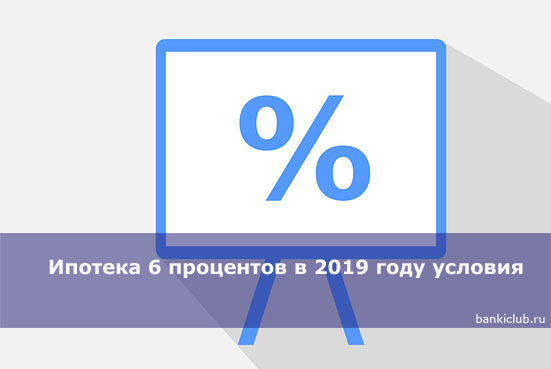 Ипотека 6 процентов в 2019 году условия