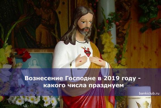 Вознесение Господне в 2019 году - какого числа празднуем