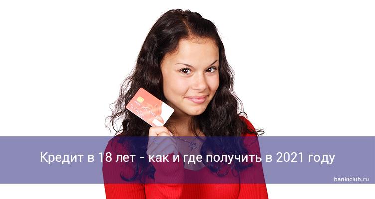 Кредит в 18 лет - как и где получить в 2021 году