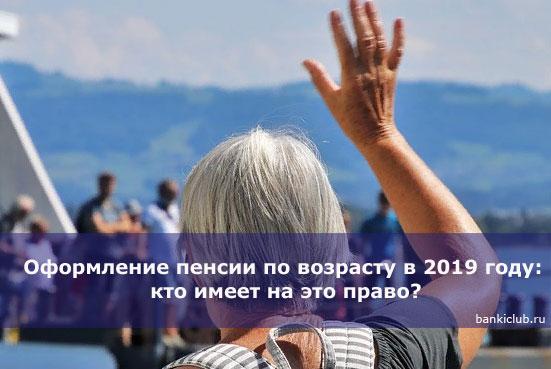 oformlenie-pensii-po-vozrastu-v-2019-godu-kto-imeet-na-eto-pravo