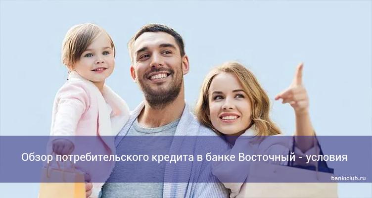 Обзор потребительского кредита в банке Восточный - условия в 2021 году