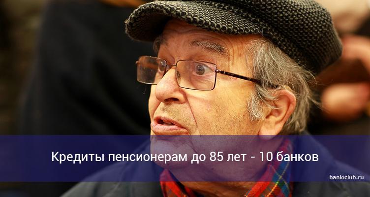 Кредиты пенсионерам до 85 лет - 10 банков